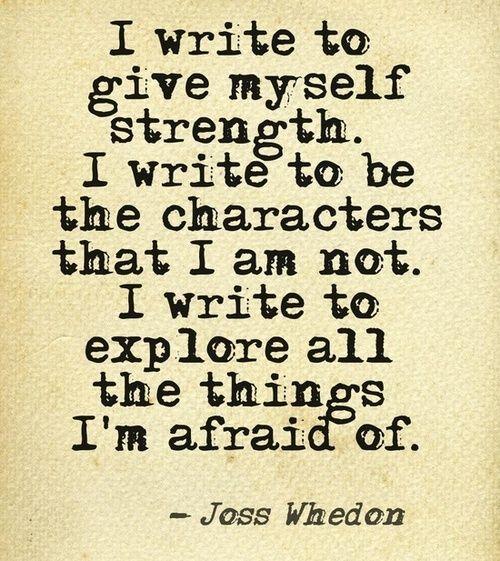 """""""Eu escrevo para me tornar uma pessoa mais forte. Eu escrevo para ser os personagens que eu não sou. Eu escrevo para explorar todas as coisas que eu tenho medo."""" ~ Joss Whedon:"""