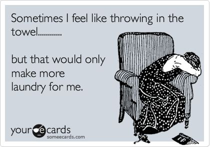 Sometimes I feel like throwing in the towel............ but that would only make more laundry for me.