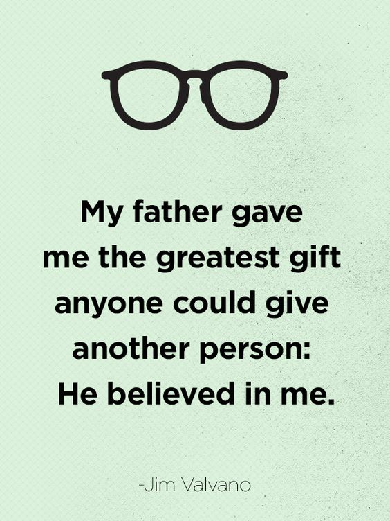 """My father gave me the greatest gift anyone could give another person: He believed in me.""   - CountryLiving.com:"