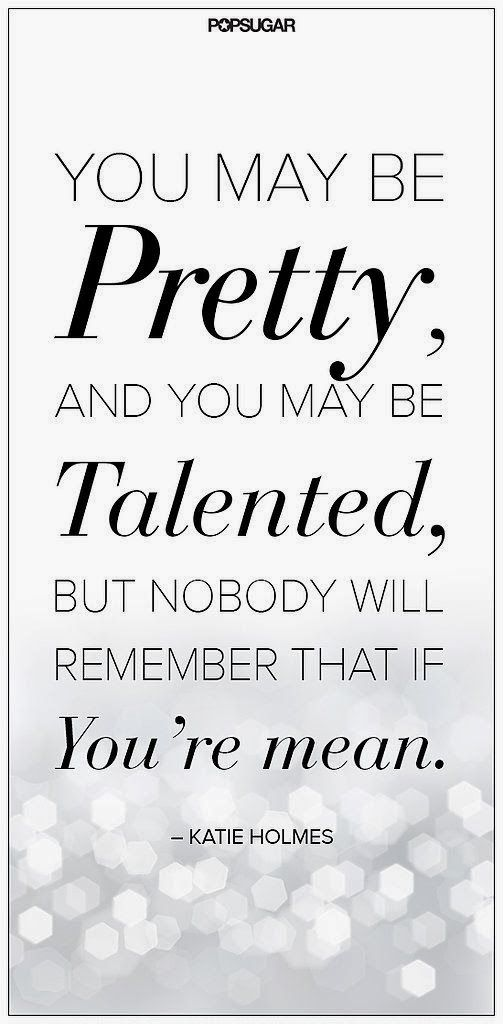 You may be Pretty, and you be Talented, but nobody will remember that if You're mean. | Inspirational Quotes