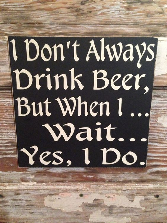 I Don T Always Drink Beer But When I Wait Yes I Do