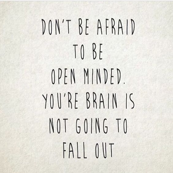 Don't be afraid to be open minded. You're brain is not going to fall out. thedailyquotes.com:
