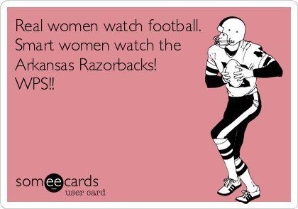 Real women watch football. Smart women watch the Arkansas Razorbacks! WPS!!