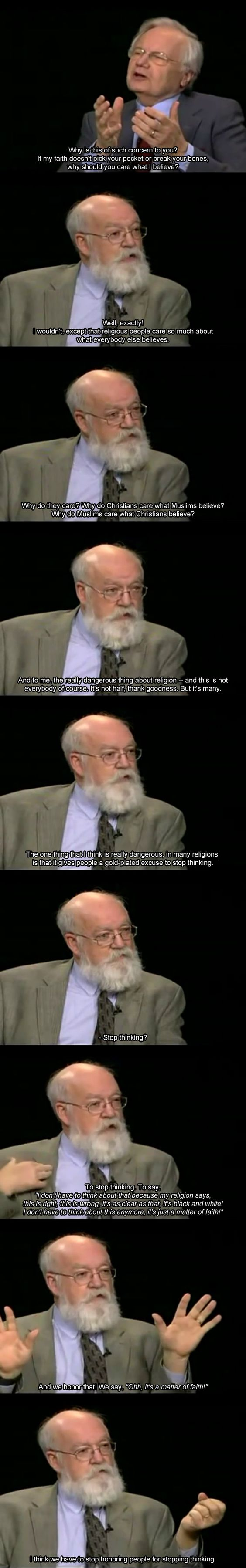 One of the most constructive, civil, informative discussions on religion IMHO. Dan Dennett interviewed by Bill Moyers: https://www.youtube.com/watch?v=EUeQXmYVamA&feature=youtu.be