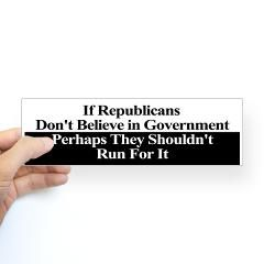 If Republicans Don't Believe in Government, Perhaps They Shouldn't Run For it (Bumper Sticker)