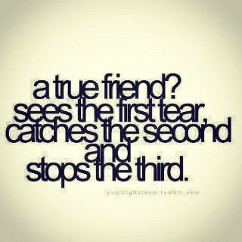 A true friend? Sees the first tear, catches the second and stops the third.