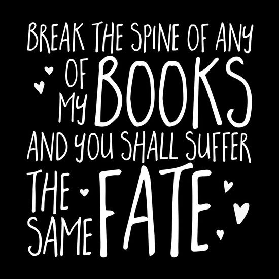 Break the spine of any of my books & you will suffer the same fate.:
