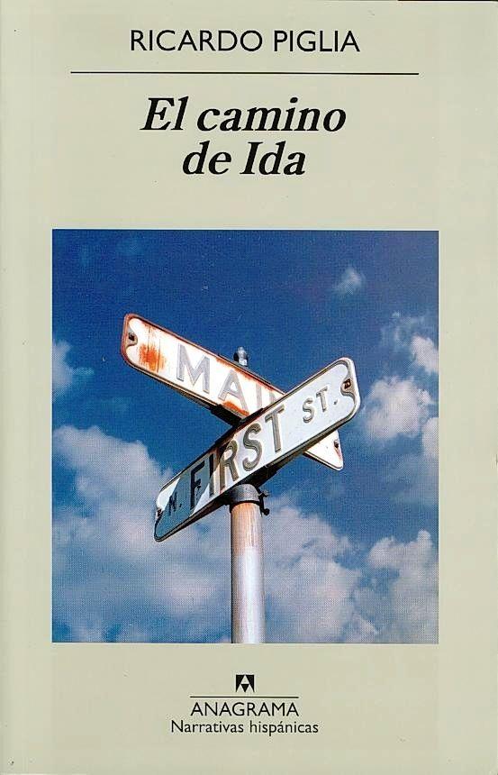 LITERATURA (Barcelona : Anagrama, 2013) Lee las primeras páginas: http://www.elboomeran.com/upload/ficheros/obras/el_camino_de_ida_pp.pdf Con motivo de la publicación de El camino de Ida, de Ricardo Piglia (Argentina), conversación entre el autor y José Ignacio Padilla (Perú): http://youtu.be/JOGcivdUdVQ