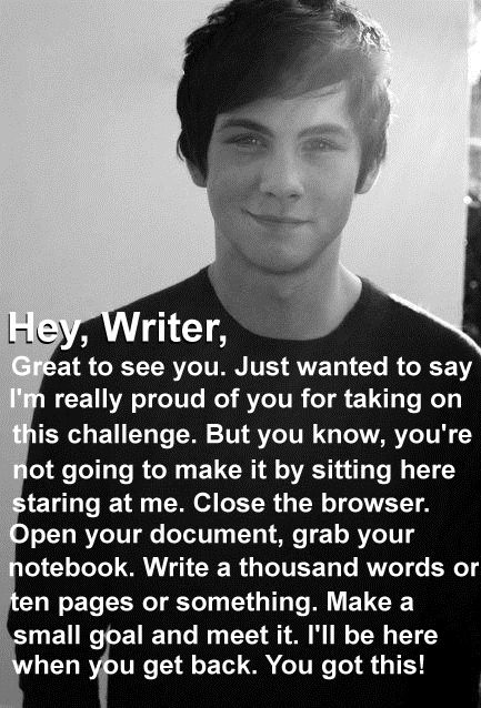 """Hey, Writer, Great to see you. Just wanted to say I'm really proud of you for taking on this challenge... You got this!"" - Logan Lerman #quotes #writing:"