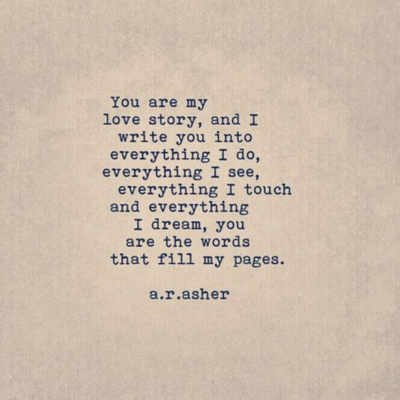 """You are my love story, and I write you into everything I do, everything I see, everything I touch and everything I dream, you are the words that fill my pages."" — a.r. asher"