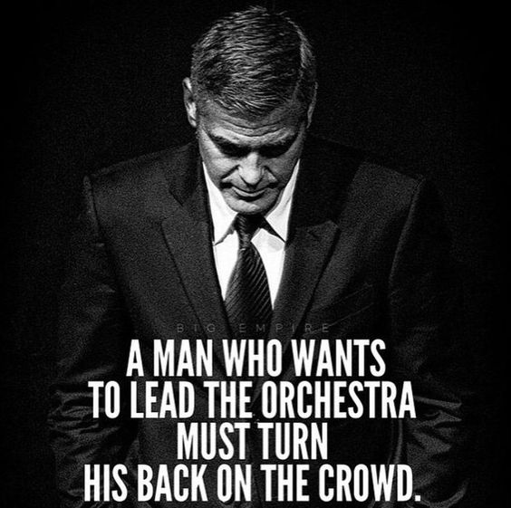 A man who wants to lead the orchestra must turn his back on the crowd.: