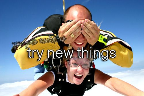 Sky diving is on my list. YET being open to new things is a must