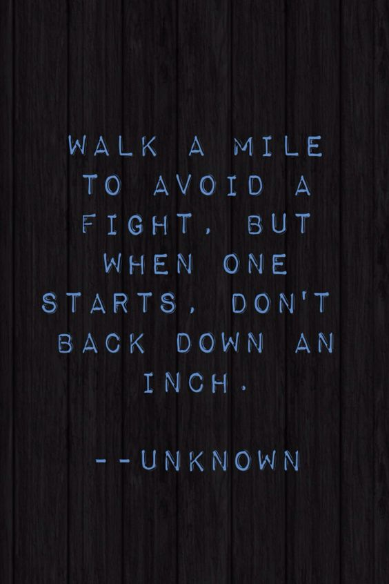 walk a mile to avoid a fight. but when one starts, dont back down an inch. unknown