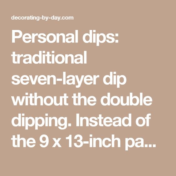 Personal dips: traditional seven-layer dip without the double dipping. Instead of the 9 x 13-inch pan, she layers the refried beans, guacamole, sour cream, salsa, cheese, tomatoes, green onions and olives in individual plastic tumblers. They look appetizing and no doubt taste great. @ decorating-by-day