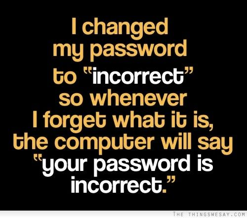 I changed my password to incorrect so whenever I forget what it is the computer will say your password is incorrect