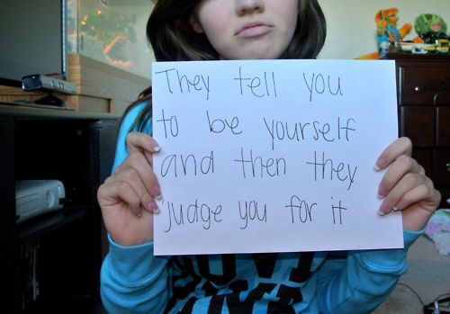 They tell you to be yourself and then they judge you for it.