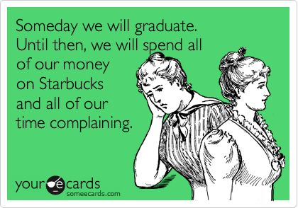 Someday we will graduate. Until then, we will spend all of our money on Starbucks...maybe not so much the complaining part but the rest is accurate.