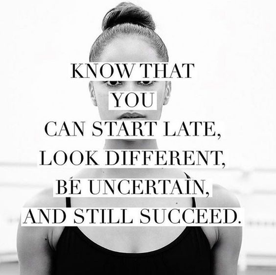 Know that you can start late, look different, be uncertain and still succeed: