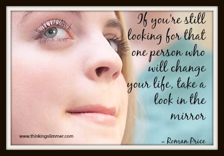 If you're still looking for that one person who will change your life, look in the mirror... http://www.thinkingslimmer.com