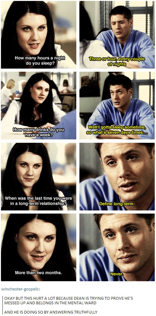 Okay, but this hurt a lot because Dean is trying to prove he's messed up and belongs in the mental ward, and he is doing so by answering truthfully