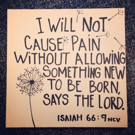 """No Matter What It Seems, Follow God's Path   as It Will Lead to Deliverance. - Isaiah 66:9, """"Shall I bring to the birth, and   not cause to bring forth? saith the LORD: shall I cause to bring forth, and shut   the womb? saith thy God."""""""