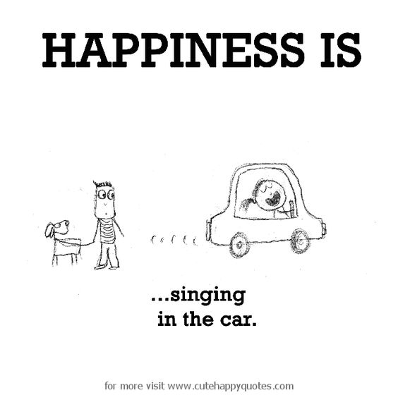 Happiness is, singing in the car. - Cute Happy Quotes: