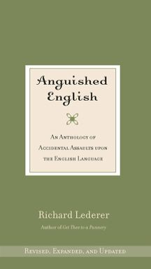 """Anguished English, by Richard Lederer. [428 Led] """"A treasure trove of amusing mistakes that people of all walks of life have made when putting words in print. Absolutely hilarious! """"  ~Richard"""