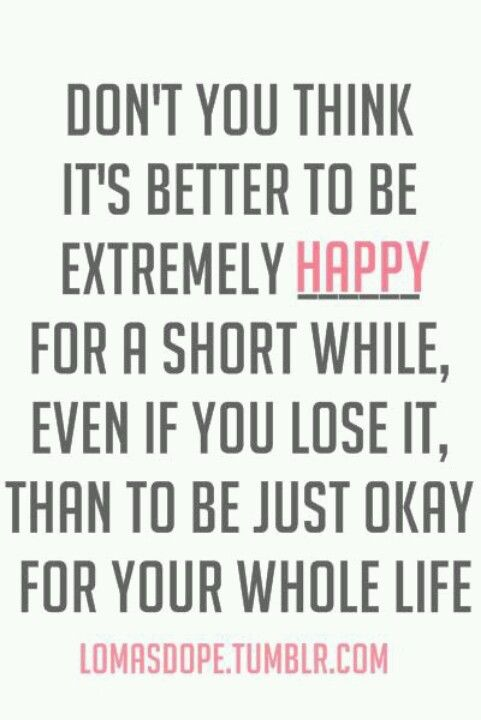 """""""Don't you think it's better to be extremely happy for a ..."""