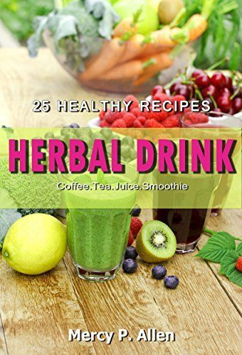Herbal Drink - 25 Healthy Recipes Herbal Drink: Coffee/ Tea/ Juice/ Smoothie (Healthy Recipes at Home Book 1)