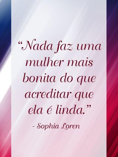 Nada faz uma mulher mais bonita do que acreditar que ela é linda. - Sophia Loren (Frases para Face):