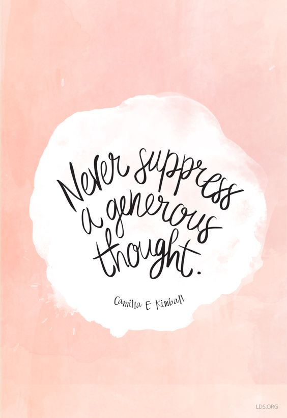 """Never suppress a generous thought."" —Camilla E. Kimball:"