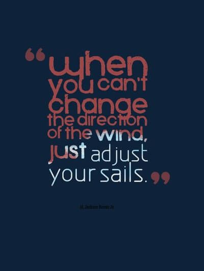 when you can't change the direction of the wind, just adjust the sail.