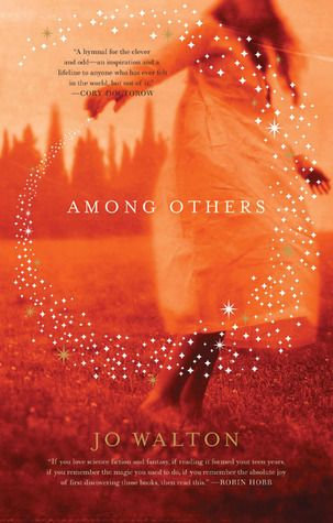 Among Others / Jo Walton ~ Raised by a half-mad mother who dabbled in magic, Morwenna Phelps found refuge in two worlds. As a child growing up in Wales, she played among the spirits who made their homes in industrial ruins. But her mind found freedom and promise in the science fiction novels that were her closest companions. Then her mother tried to bend the spirits to dark ends, and Mori was forced to confront her in a magical battle that left her crippled--and her twin sister dead.