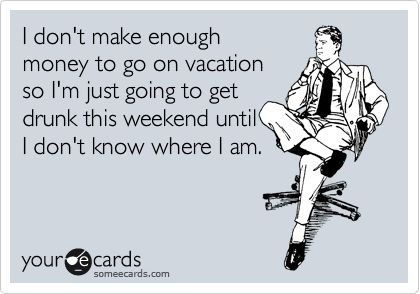 I don't make enough money to go on vacation.....