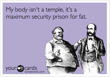 My body isn't a temple, it's a maximum security prison for fat.