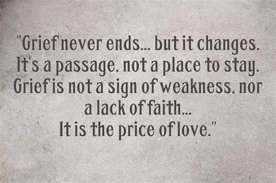 Grief never ends... But it changes. It's a passage, not a place to stay. Grief is not a sign of weakness, nor a lack of faith... It is the price of love.