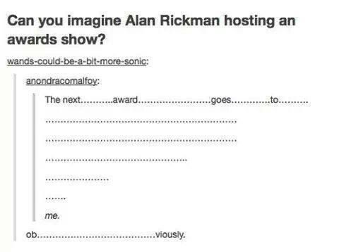 I'd like to see Benedict Cumberbatch and Tom Hiddleston doing their Alan Rickman impersonations for some award show.