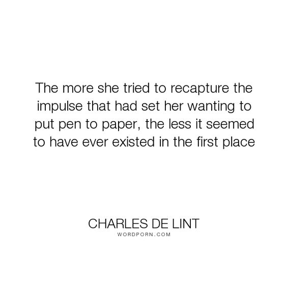 """Charles de Lint - """"The more she tried to recapture the impulse that had set her wanting to put pen to..."""". writing, inspiration"""