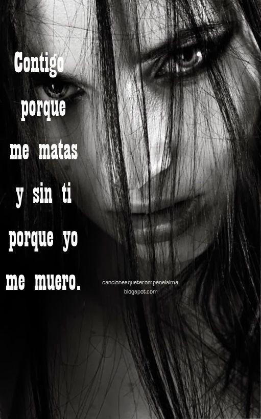 Contigo Porque Me Matas Y Sin Ti Porque Yo Me Muero Frases De Canciones Romanticas Unas Mate Frases De Corazon Roto