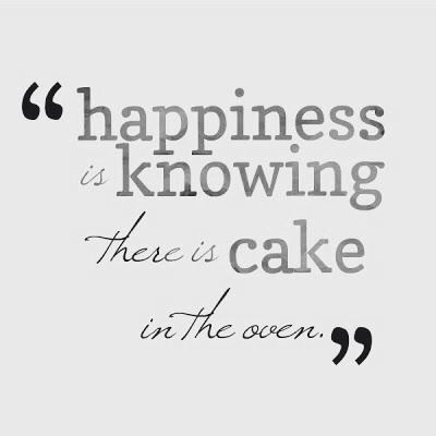 Happiness is knowing there is a cake in the oven.