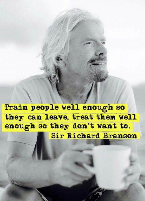 Train people well enough so they can leave, treat them well enough so they don't want to. Sir Richard Branson