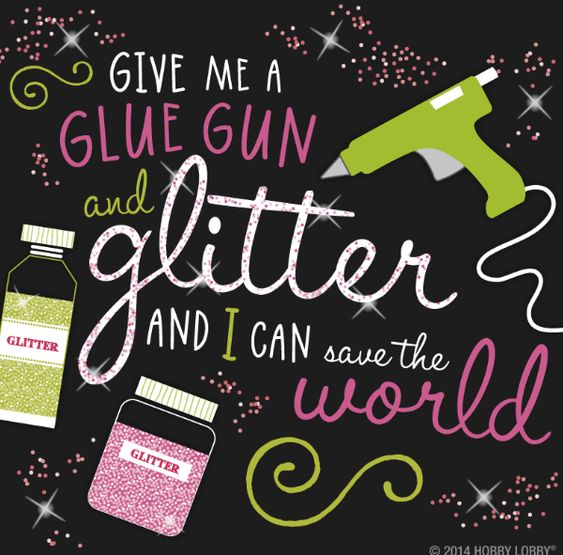 Give me a glue gun and glitter and I can save the world!