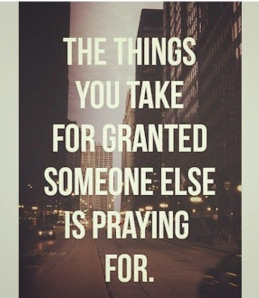 Pause... The Things You Take For Granted Someone Else Is Praying For.