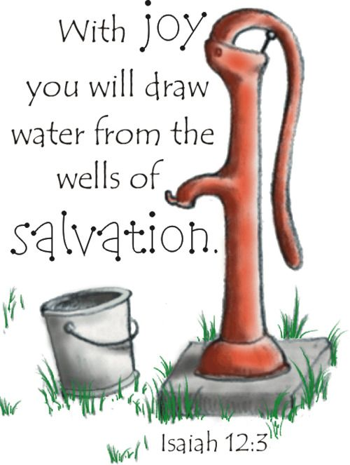 "Isaiah 12:2-3 Behold, God is my salvation, I will trust and not be afraid; For the LORD GOD is my strength and song, And He has become my salvation."" Therefore you will joyously draw water from the springs of salvation."