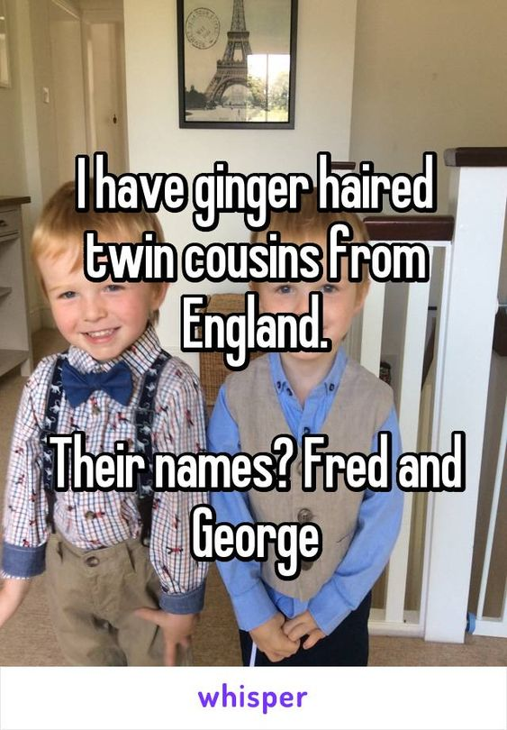 I have ginger haired twin cousins from England. Their names? Fred and George😂😂😂😂😂😂😂😂😂😂😂😂😜😜😂😜😂😂😂😂😂😂