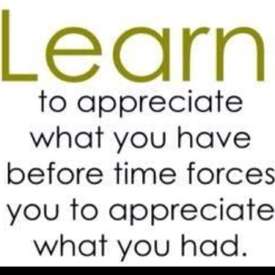 Learn to appreciate what you have...