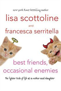 "Best Friends, Occasional Enemies: The Lighter Side of Life As a Mother and Daughter  by Lisa Scottoline, Francesca Serritella - suggested by ""the girls"""