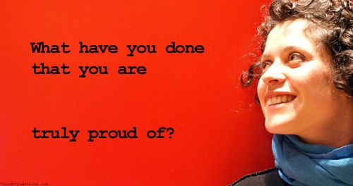 What have you done that you are truly proud of?
