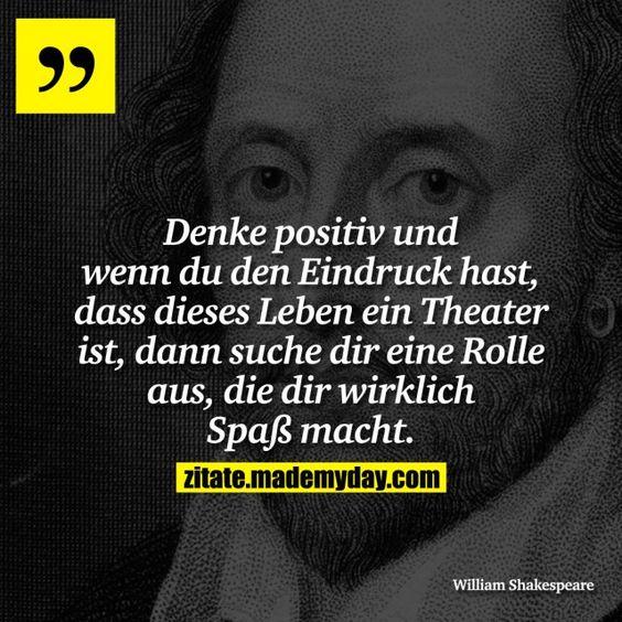 Denke positiv und wenn du den Eindruck hast, dass dieses Leben ein Theater ist, dann suche dir eine Rolle aus, die dir wirklich Spaß macht.