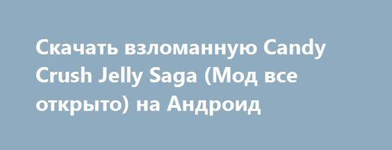 Скачать взломанную Candy Crush Jelly Saga (Мод все открыто) на Андроид http://apk-gamer.ru/1557-skachat-vzlomannuyu-candy-crush-jelly-saga-mod-vse-otkryto-na-android.html